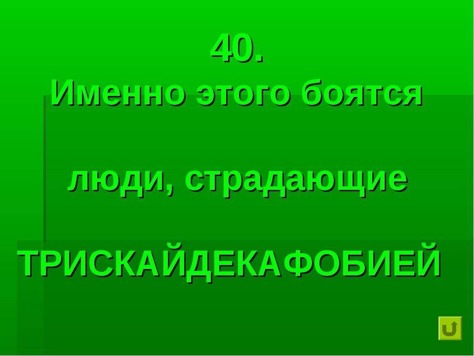 40. Именно этого боятся люди, страдающие ТРИСКАЙДЕКАФОБИЕЙ