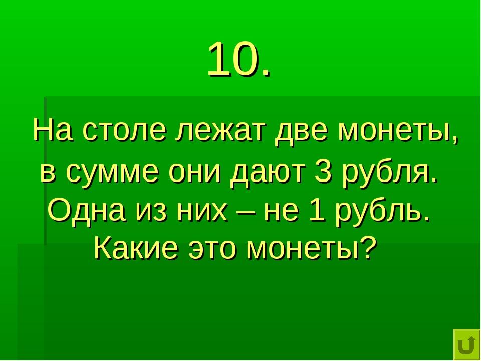 10. На столе лежат две монеты, в сумме они дают 3 рубля. Одна из них – не 1 р...