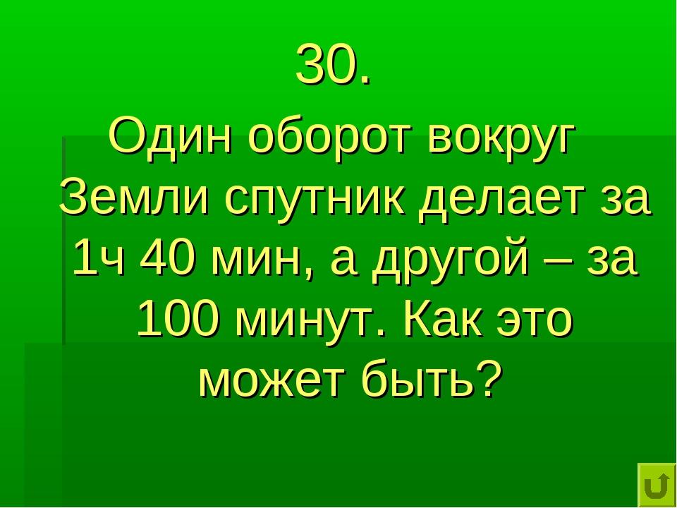 30. Один оборот вокруг Земли спутник делает за 1ч 40 мин, а другой – за 100 м...