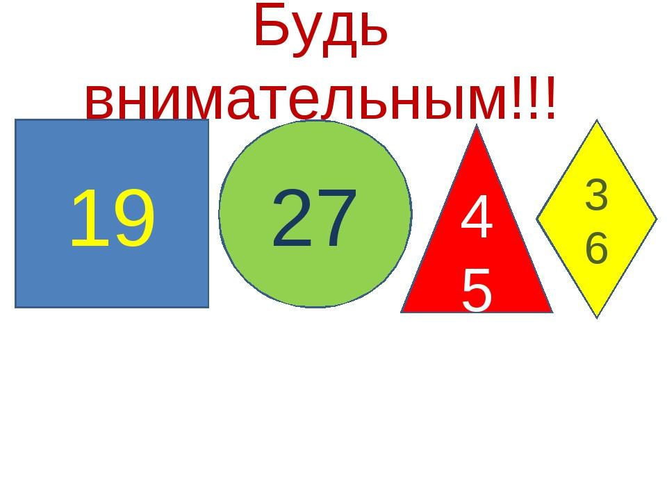 Будь внимательным!!! 19 27 45 36