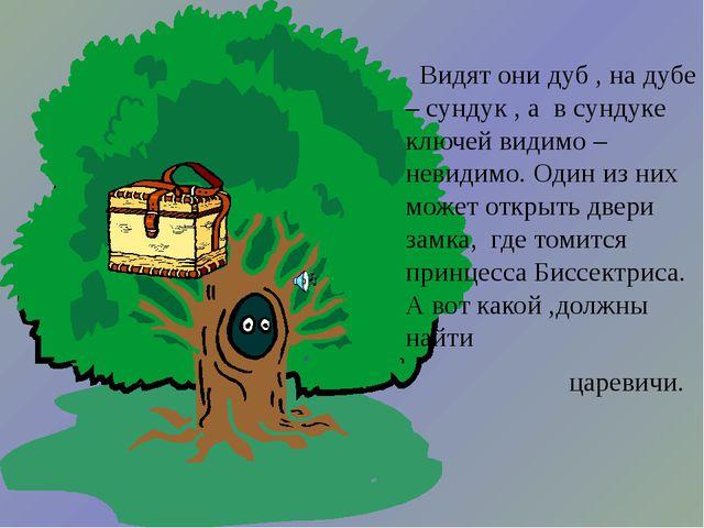 Видят они дуб , на дубе – сундук , а в сундуке ключей видимо – невидимо. Оди...