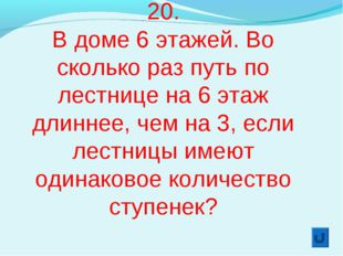 20. В доме 6 этажей. Во сколько раз путь по лестнице на 6 этаж длиннее, чем н