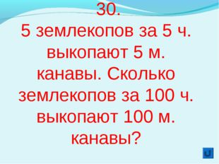 30. 5 землекопов за 5 ч. выкопают 5 м. канавы. Сколько землекопов за 100 ч.