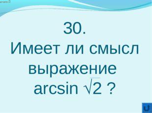 30. Имеет ли смысл выражение arcsin 2 ?