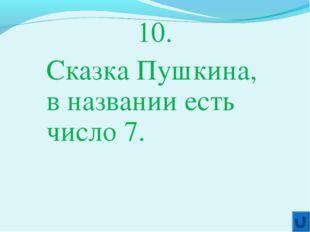 10. Сказка Пушкина, в названии есть число 7.