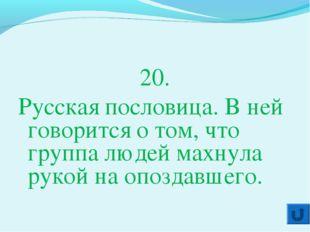 20. Русская пословица. В ней говорится о том, что группа людей махнула рукой