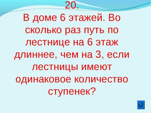 20. В доме 6 этажей. Во сколько раз путь по лестнице на 6 этаж длиннее, чем н...