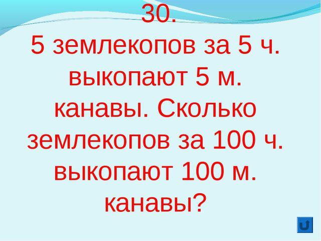 30. 5 землекопов за 5 ч. выкопают 5 м. канавы. Сколько землекопов за 100 ч....