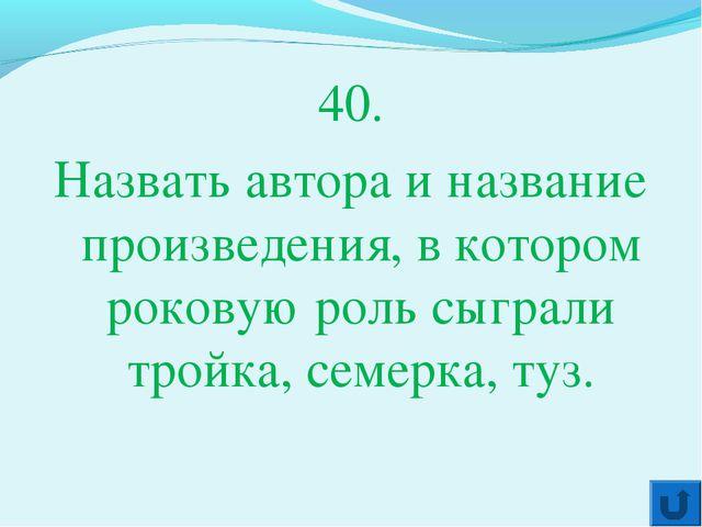 40. Назвать автора и название произведения, в котором роковую роль сыграли тр...