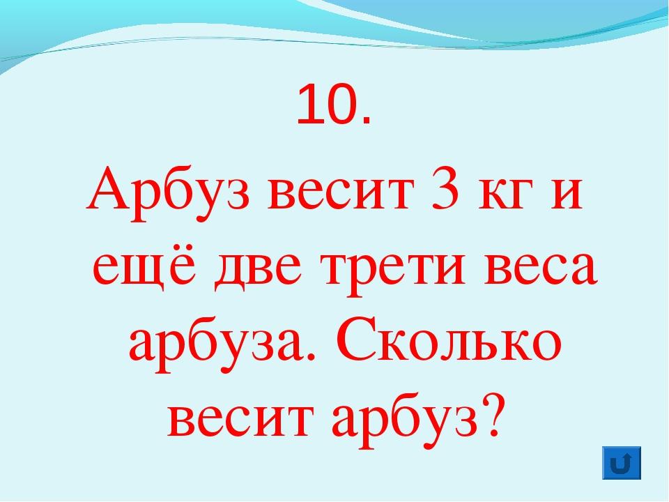 10. Арбуз весит 3 кг и ещё две трети веса арбуза. Сколько весит арбуз?