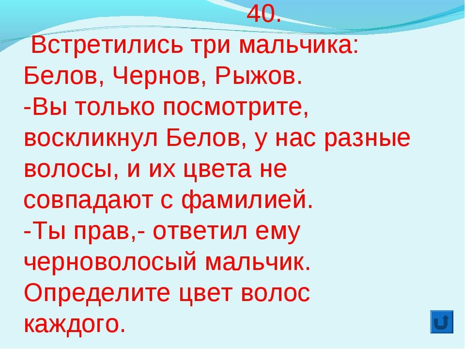 40. Встретились три мальчика: Белов, Чернов, Рыжов. -Вы только посмотрите, в...
