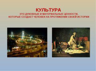КУЛЬТУРА ЭТО ДУХОВНЫЕ И МАТЕРИАЛЬНЫЕ ЦЕННОСТИ, КОТОРЫЕ СОЗДАЕТ ЧЕЛОВЕК НА ПРО
