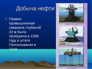 Добыча нефти Первая промышленная скважина глубиной 23 м была пробурена в 1859