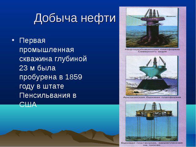 Добыча нефти Первая промышленная скважина глубиной 23 м была пробурена в 1859...