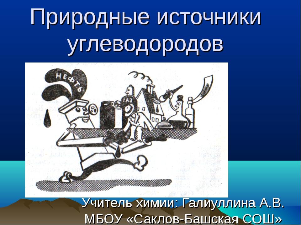 Природные источники углеводородов Учитель химии: Галиуллина А.В. МБОУ «Саклов...