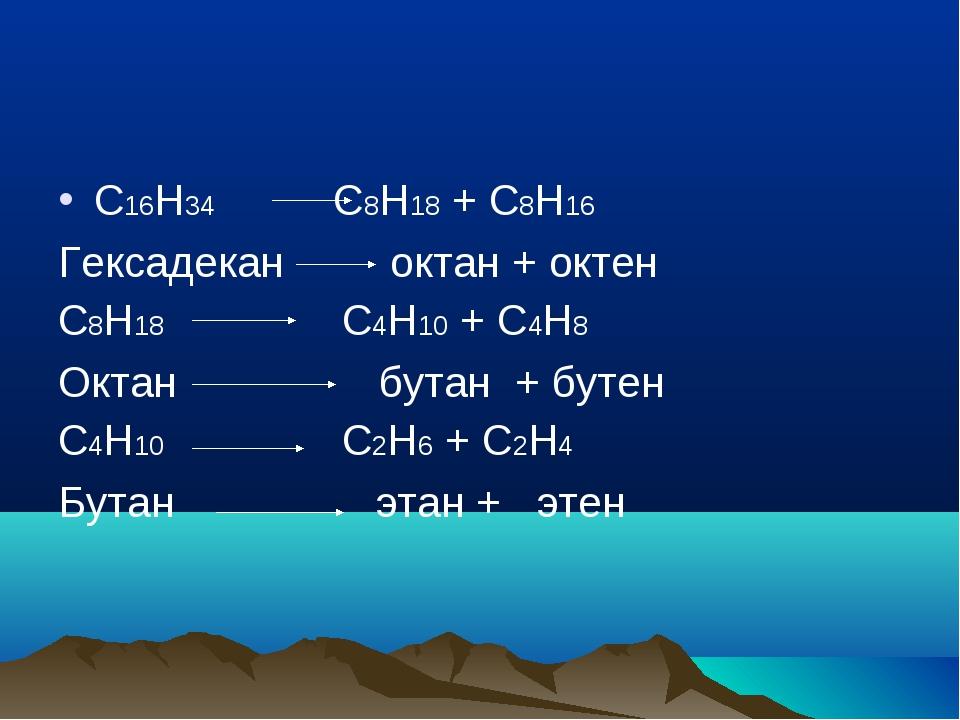 С16Н34 С8Н18 + С8Н16 Гексадекан октан + октен С8Н18 С4Н10 + С4Н8 Октан бутан...