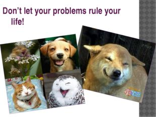 Don't let your problems rule your life!
