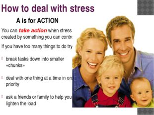 How to deal with stress You can take action when stress is created by somethi