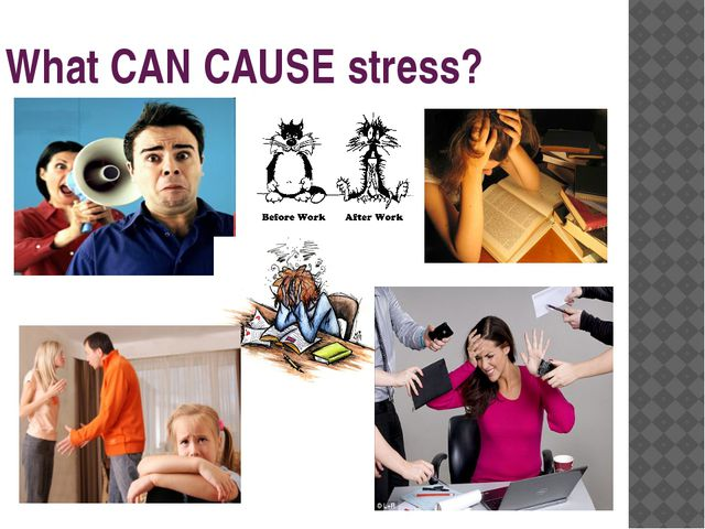 What CAN CAUSE stress?