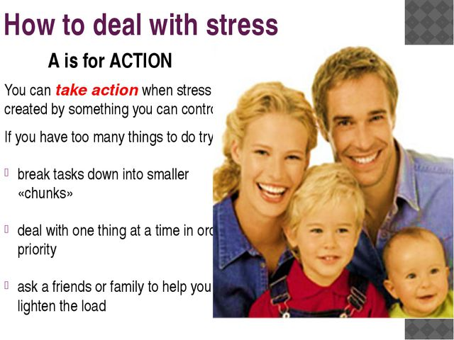 How to deal with stress You can take action when stress is created by somethi...