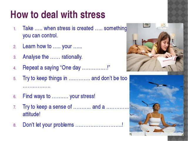How to deal with stress Take ….. when stress is created ….. something you can...