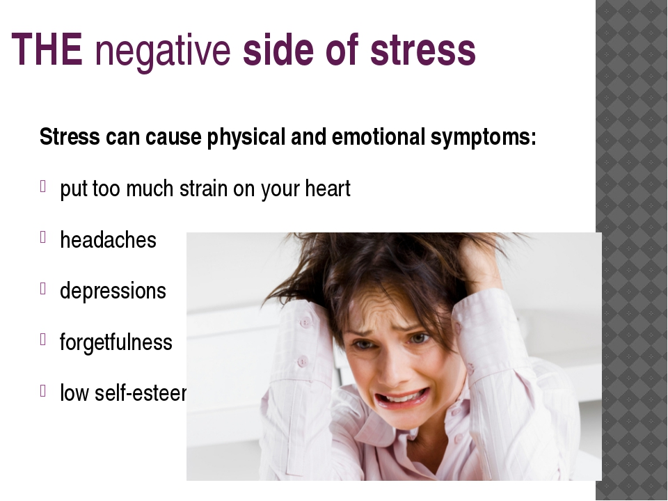 THE negative side of stress Stress can cause physical and emotional symptoms:...