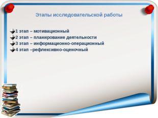 Этапы исследовательской работы 1 этап – мотивационный 2 этап – планирование д