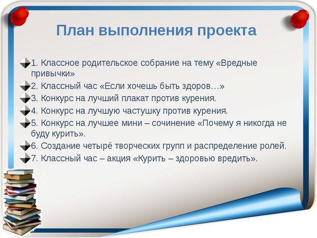 План выполнения проекта 1. Классное родительское собрание на тему «Вредные пр...