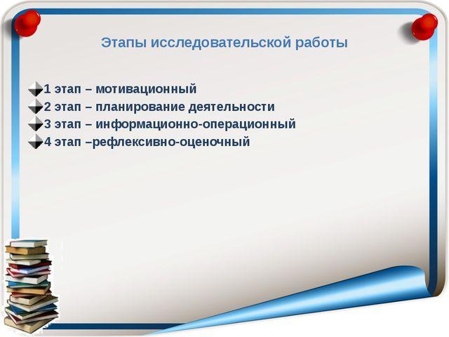 Этапы исследовательской работы 1 этап – мотивационный 2 этап – планирование д...