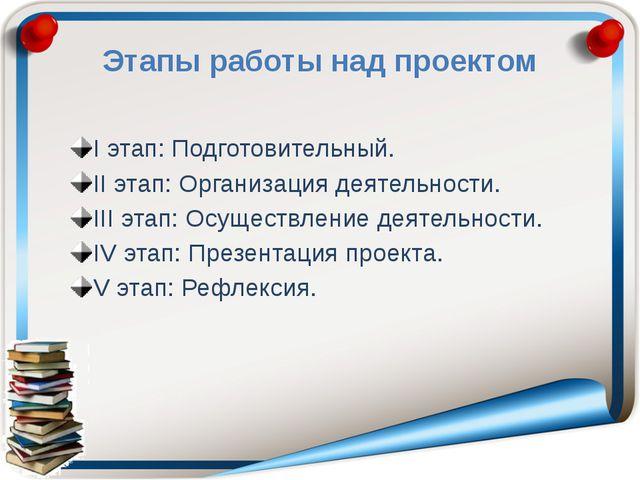 Этапы работы над проектом I этап: Подготовительный. II этап: Организация деят...