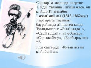 Сарыарқа жерінде шертпе күйдің тамаша үлгісін жасаған күйші-Тәтітімбет Қазанғ