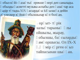 Қорқыт- түрік халықтарының ұлы ойшылы, жырау, қобызшы, бақсылардың қамқоршысы