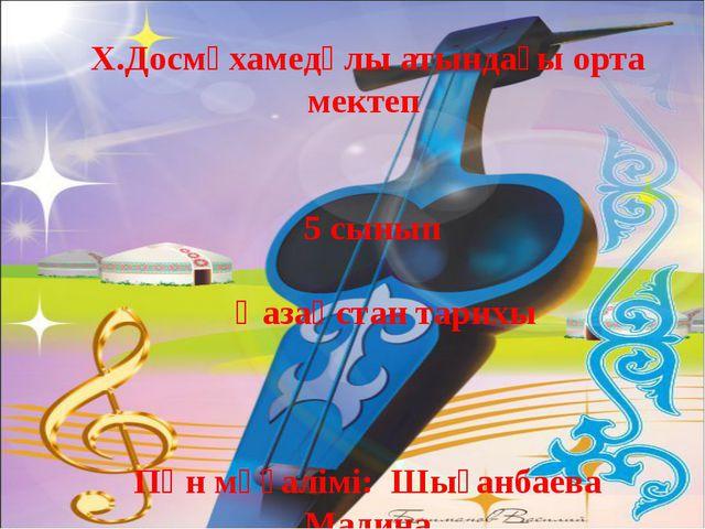Х.Досмұхамедұлы атындағы орта мектеп 5 сынып Қазақстан тарихы Пән мүғалімі:...