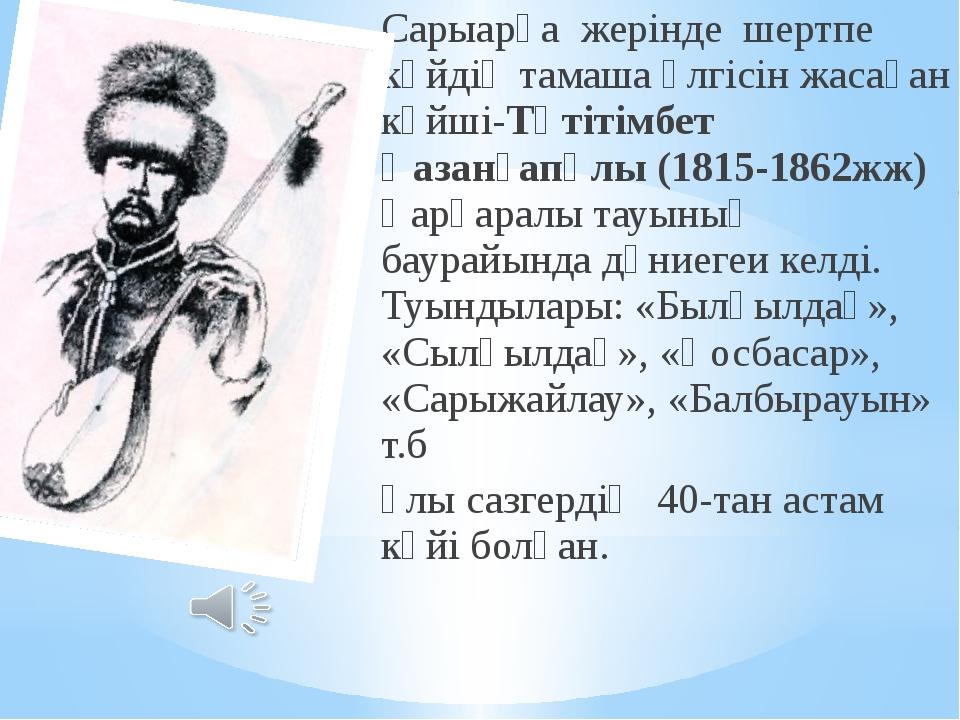 Сарыарқа жерінде шертпе күйдің тамаша үлгісін жасаған күйші-Тәтітімбет Қазанғ...