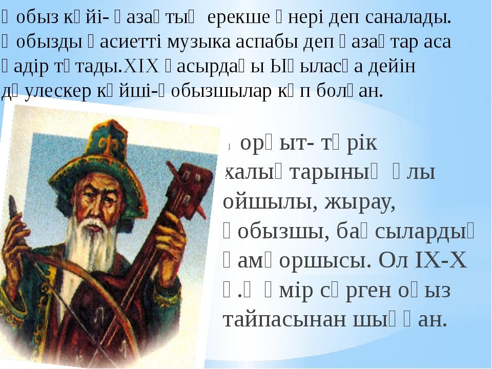 Қорқыт- түрік халықтарының ұлы ойшылы, жырау, қобызшы, бақсылардың қамқоршысы...