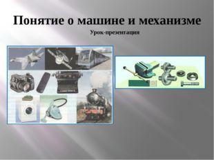 Понятие о машине и механизме Урок-презентация
