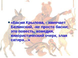 «Басни Крылова, - замечает Белинский, -не просто басни; это повесть, комедия,