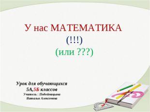У нас МАТЕМАТИКА (!!!) (или ???) Урок для обучающихся 5А,5Б классов Учитель :