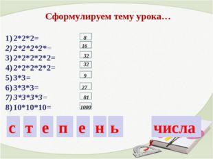 2*2*2= 2*2*2*2*= 2*2*2*2*2= 2*2*2*2*2= 3*3= 3*3*3= 3*3*3*3= 10*10*10= Сформул