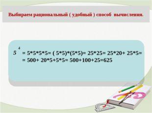 5 Выбираем рациональный ( удобный ) способ вычисления. 4 = 5*5*5*5= ( 5*5)*(