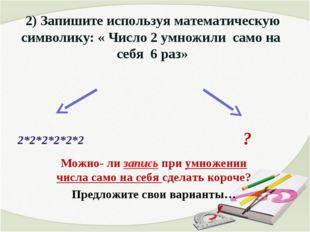 2) Запишите используя математическую символику: « Число 2 умножили само на се