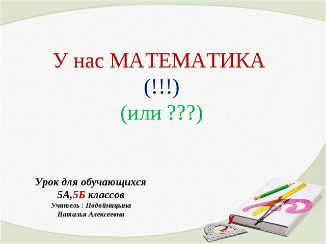 У нас МАТЕМАТИКА (!!!) (или ???) Урок для обучающихся 5А,5Б классов Учитель :...