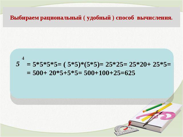 5 Выбираем рациональный ( удобный ) способ вычисления. 4 = 5*5*5*5= ( 5*5)*(...