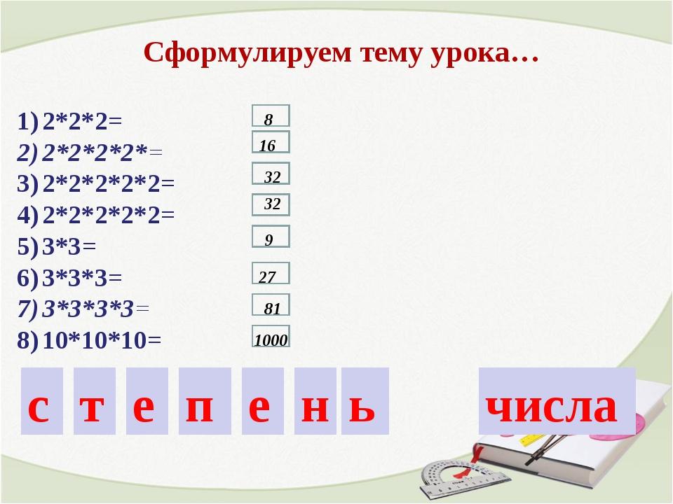 2*2*2= 2*2*2*2*= 2*2*2*2*2= 2*2*2*2*2= 3*3= 3*3*3= 3*3*3*3= 10*10*10= Сформул...