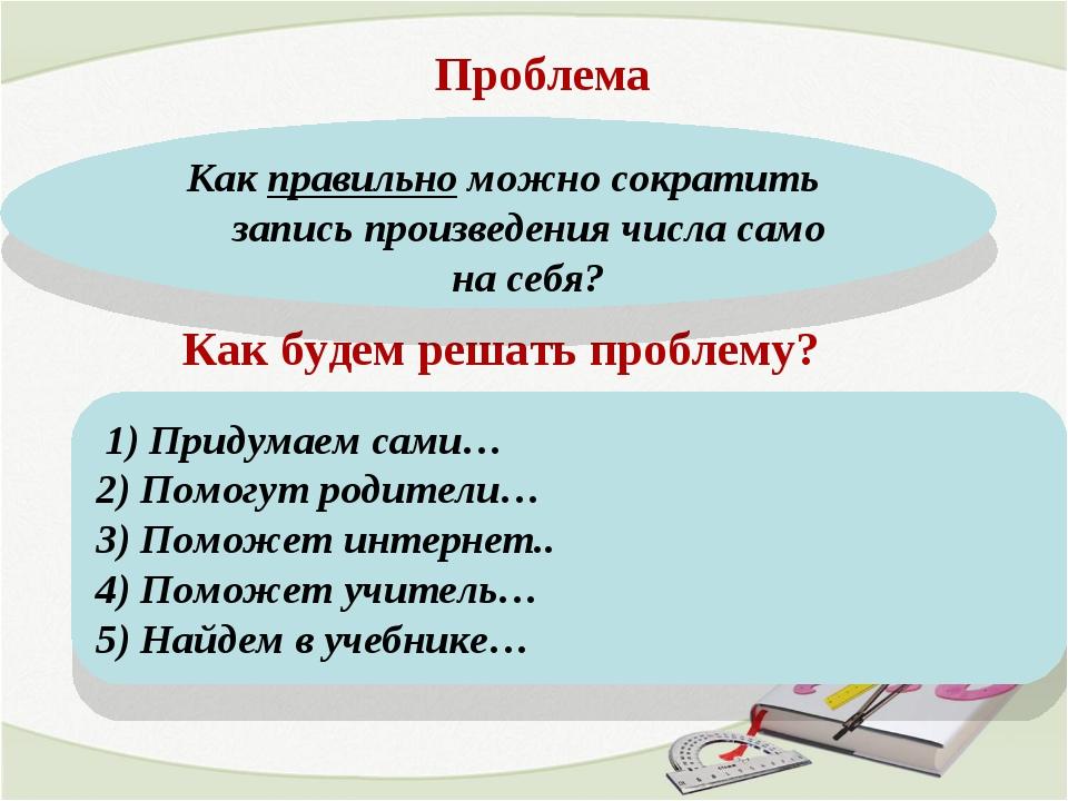 Как будем решать проблему? 1) Придумаем сами… 2) Помогут родители… 3) Поможет...