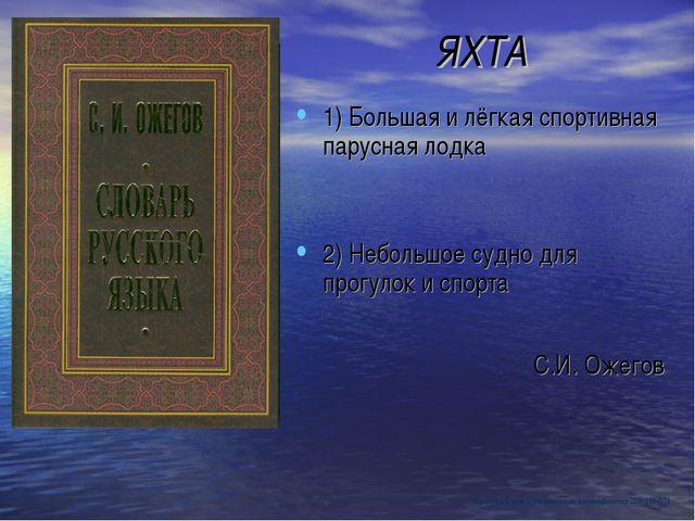 ЯХТА 1) Большая и лёгкая спортивная парусная лодка 2) Небольшое судно для про...