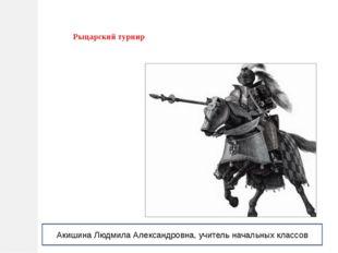 Рыцарский турнир Акишина Людмила Александровна, учитель начальных классов