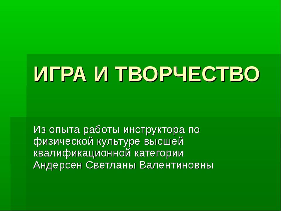 ИГРА И ТВОРЧЕСТВО Из опыта работы инструктора по физической культуре высшей к...