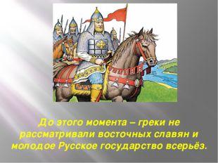 До этого момента – греки не рассматривали восточных славян и молодое Русское