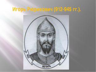 Игорь Рюрикович (912-945 гг.).